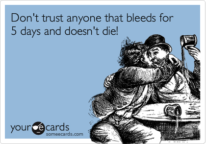 Don't trust anyone that bleeds for 5 days and doesn't die!