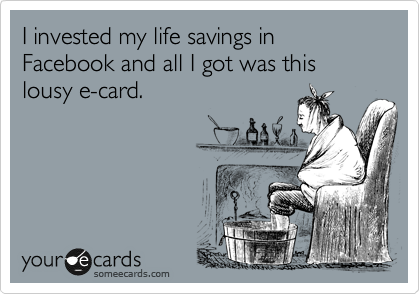 I invested my life savings in Facebook and all I got was this lousy e-card.