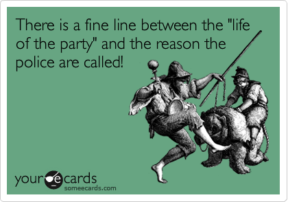 """There is a fine line between the """"life of the party"""" and the reason the police are called!"""