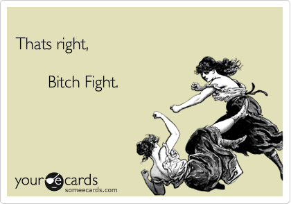 Thats right,         Bitch Fight.