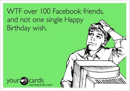 WTF over 100 Facebook friends, and not one single Happy Birthday wish.