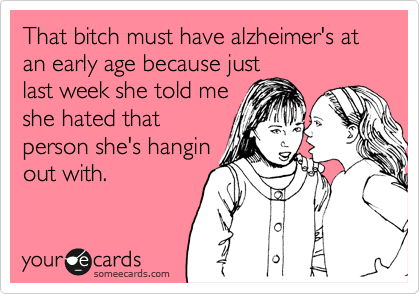 That bitch must have alzheimer's at an early age because just last week she told me she hated that person she's hangin out with.