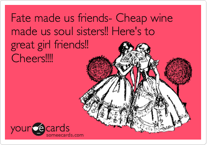 Fate made us friends- Cheap wine made us soul sisters!! Here's to great girl friends!! Cheers!!!!