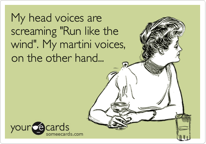 "My head voices are screaming ""Run like the wind"". My martini voices, on the other hand..."