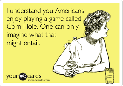 I understand you Americans enjoy playing a game called Corn Hole. One can only imagine what that might entail.