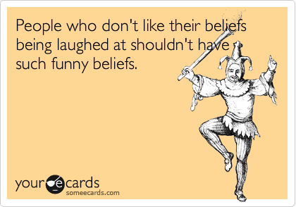 People who don't like their beliefs being laughed at shouldn't have such funny beliefs.