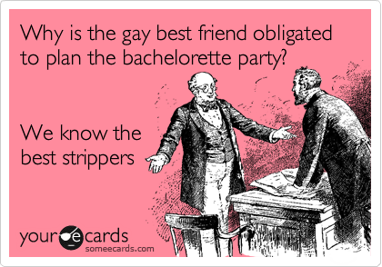 Why Is The Gay Best Friend Obligated To Plan Bachelorette Party We Know