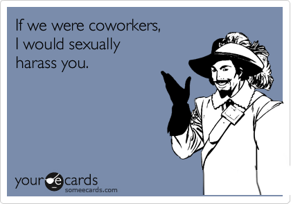 If we were coworkers,  I would sexually harass you.