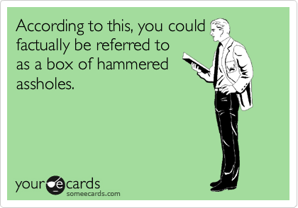 According to this, you could factually be referred to as a box of hammered assholes.
