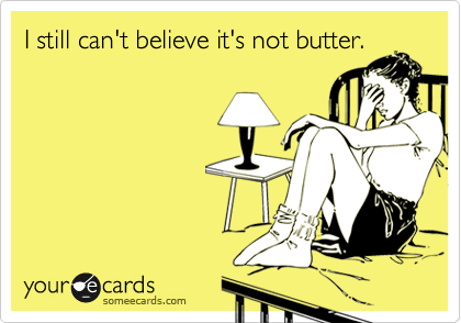 I still can't believe it's not butter.