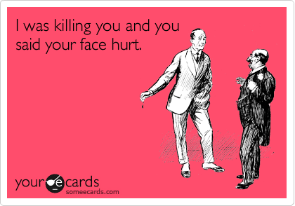 I was killing you and you said your face hurt.