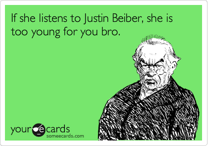 If she listens to Justin Beiber, she is too young for you bro.