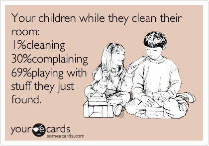 Your children while they clean their room: 1%cleaning 30%complaining 69%playing with stuff they just found.