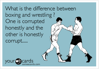 What is the difference between boxing and wrestling ? One is corrupted honestly and the other is honestly corrupt......