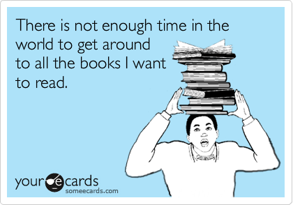 There is not enough time in the world to get around to all the books I want to read.
