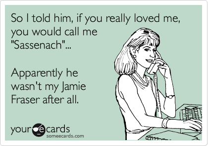"""So I told him, if you really loved me, you would call me """"Sassenach""""...  Apparently he wasn't my Jamie Fraser after all."""