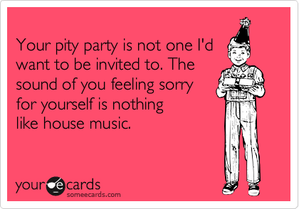 Your pity party is not one I'd want to be invited to. The sound of you feeling sorry for yourself is nothing  like house music.