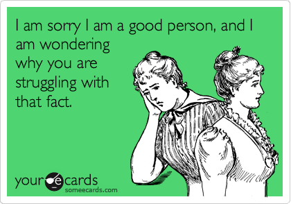 I am sorry I am a good person, and I am wondering why you are struggling with that fact.