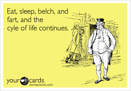 Eat, sleep, belch, and  fart, and the  cyle of life continues.