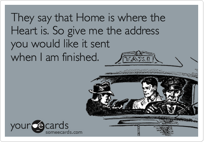 They say that Home is where the Heart is. So give me the address you would like it sent when I am finished.