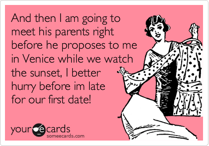 And then I am going to meet his parents right before he proposes to me in Venice while we watch the sunset, I better hurry before im late for our first date!