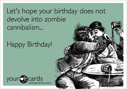 Funny Zombie Memes : Let's hope your birthday does not devolve into zombie cannibalism