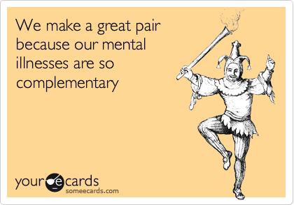 We make a great pair because our mental illnesses are so  complementary