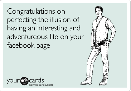 Congratulations on perfecting the illusion of having an interesting and adventureous life on your facebook page