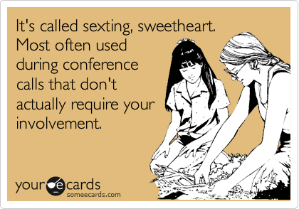 It's called sexting, sweetheart. Most often used  during conference  calls that don't actually require your involvement.