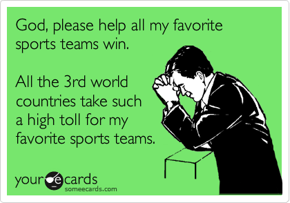 God, please help all my favorite sports teams win.  All the 3rd world countries take such a high toll for my favorite sports teams.