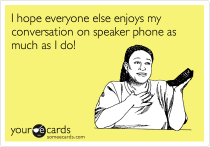 I hope everyone else enjoys my conversation on speaker phone as much as I do!