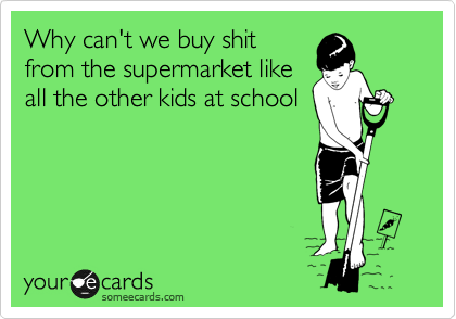 Why can't we buy shit from the supermarket like all the other kids at school