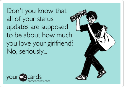 Don't you know that all of your status updates are supposed to be about how much you love your girlfriend? No, seriously...