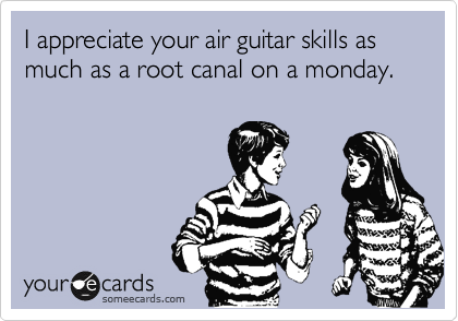 I appreciate your air guitar skills as much as a root canal on a monday.