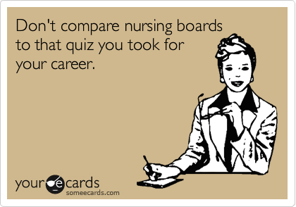 Don't compare nursing boards to that quiz you took for your career.
