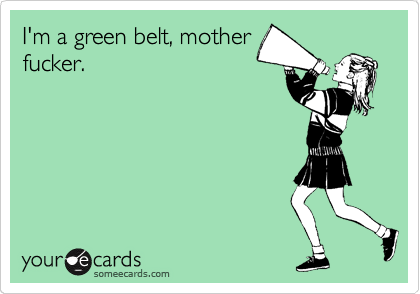 I'm a green belt, mother fucker.