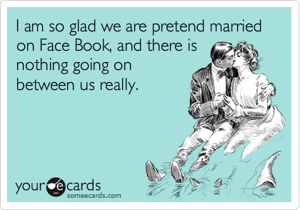 I am so glad we are pretend married on Face Book, and there is nothing going on between us really.