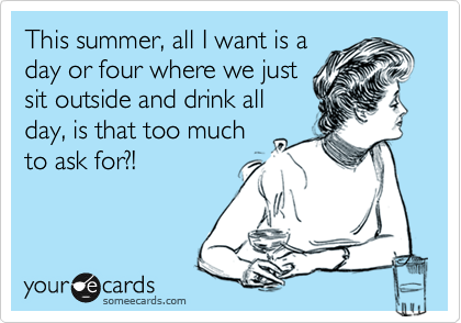 This summer, all I want is a day or four where we just sit outside and drink all day, is that too much to ask for?!