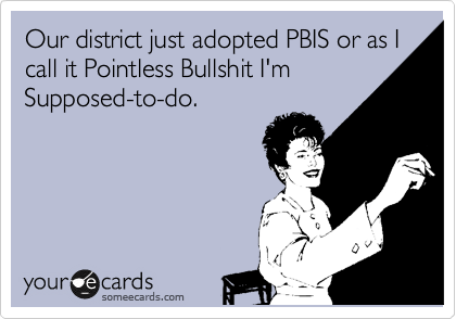 Our district just adopted PBIS or as I call it Pointless Bullshit I'm Supposed-to-do.