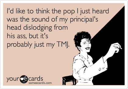I'd like to think the pop I just heard was the sound of my principal's head dislodging from his ass, but it's probably just my TMJ.