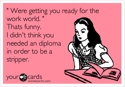 """"""" Were getting you ready for the work world. """" Thats funny. I didn't think you needed an diploma in order to be a stripper."""