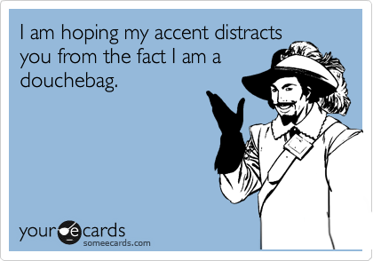 I am hoping my accent distracts you from the fact I am a douchebag.