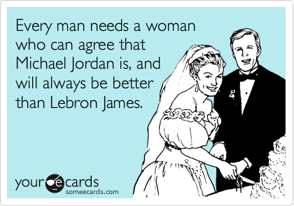Every man needs a woman who can agree that Michael Jordan is, and will always be better than Lebron James.