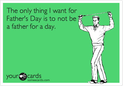 The only thing I want for  Father's Day is to not be a father for a day.