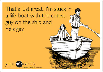 That's just great...I'm stuck in a life boat with the cutest guy on the ship and he's gay