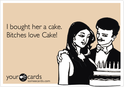 I bought her a cake.  Bitches love Cake!