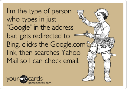 "I'm the type of person who types in just ""Google"" in the address bar, gets redirected to Bing, clicks the Google.com link, then searches Yahoo Mail so I can check email."
