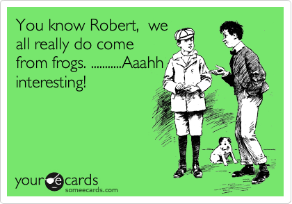 You know Robert,  we all really do come from frogs. ...........Aaahh interesting!