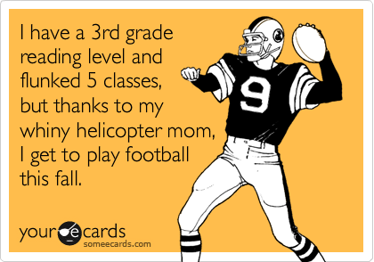 I have a 3rd grade reading level and flunked 5 classes,  but thanks to my whiny helicopter mom, I get to play football this fall.