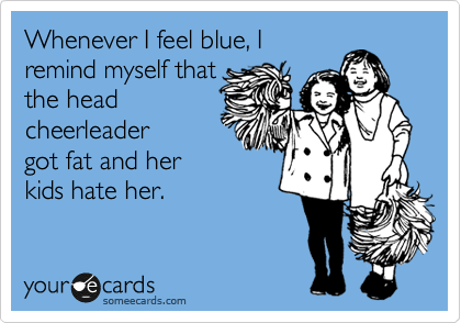 Whenever I feel blue, I remind myself that the head cheerleader got fat and her kids hate her.